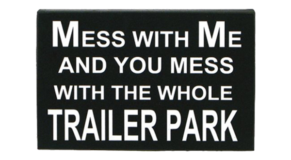 Mess With Me, Mess With the Whole Trailer Park